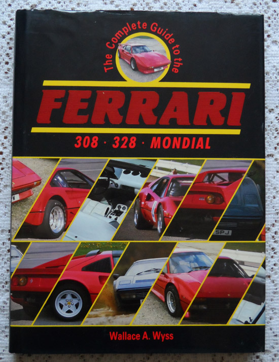 The Complete Guide to the Ferrari 308 - 328 - Mondial by Wallace A. Wyss