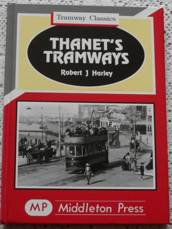 Thanet'sTramways - Robert J. Harley - Middleton Press Tramway Classics