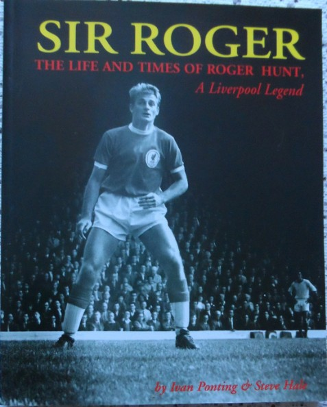 Sir Roger: The Life and Times of Roger Hunt, A Liverpool Legend by Ivan Ponting & Steve Hale