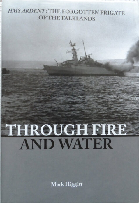 Through fire and Water - HMS Ardent: The Forgotten Frigate of the Falklands by Mark Higgitt - Hardback
