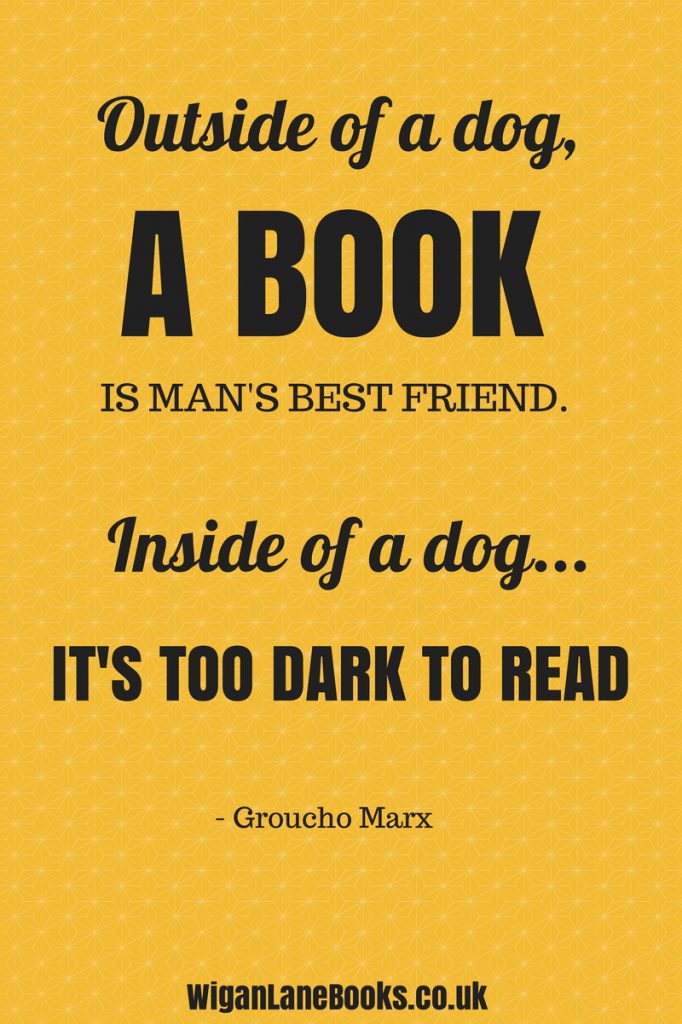 """""""Outside of a dog, a book is man's best friend. Inside of a dog it's too dark to read."""" - Groucho Marx"""