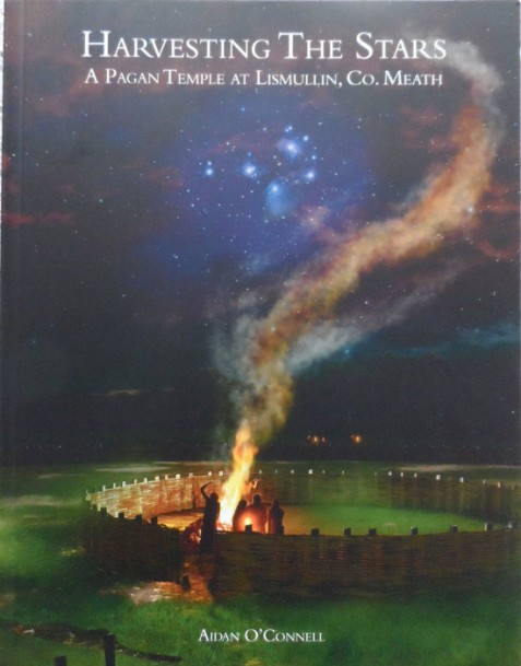 Harvesting the Stars: A Pagan Temple at Lismullin, Co. Meath By Aidan O'Connell