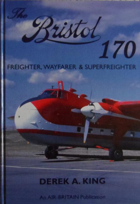 The Bristol 170: Freighter, Wayfarer & Superfreighter By Derek A. King