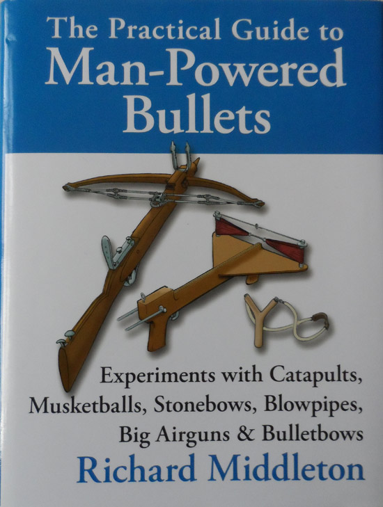 The Practical Guide to Man-powered Bullets: Experiments with Catapults, Musketballs, Stonebows, Blowpipes, Big Airguns and Bullet Bows
