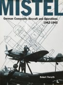 Mistel: German Composite Aircraft and Operations 1942-1945 By Robert Forsyth
