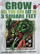 Grow Grow All You Can Eat in 3 Square Feet: Inventive Ideas for Growing Food in a Small Space