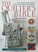 The Quilter's Bible: The Indispensable Guide to Patchwork, Quilting, and Applique By Linda Clements