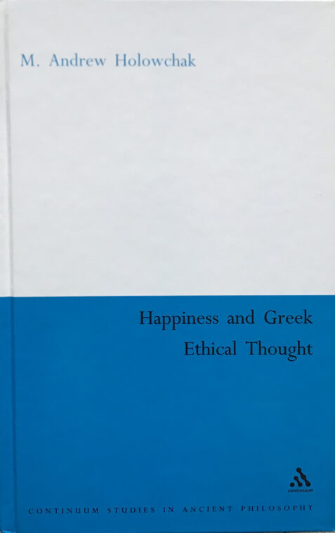 Happiness and Greek Ethical Thought By M. Andrew Holowchak