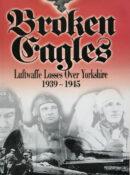 Broken Eagles: Luftwaffe Loses Over Yorkshire 1939-1945 By Bill Norman