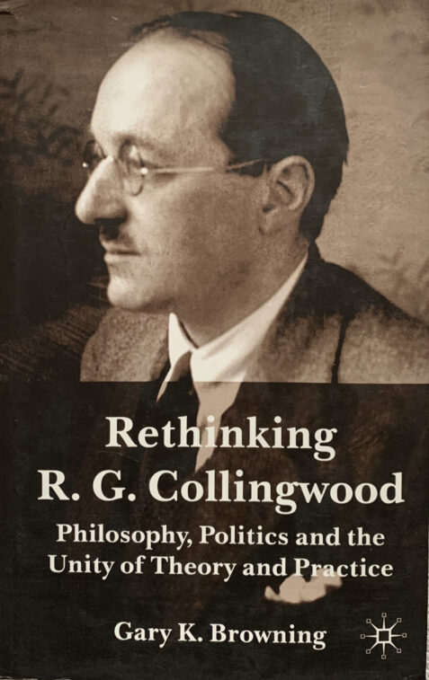 Rethinking R.G. Collingwood: Philosophy, Politics and the Unity of Theory and Practice By Gary K. Browning