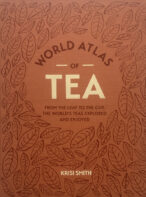 The World Atlas of Tea: From the Leaf to the Cup, the World's Teas Explored and Enjoyed