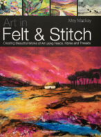 Art in Felt & Stitch: Creating Beautiful Works of Art Using Fleece, Fibres and Threads By Moy Mackay