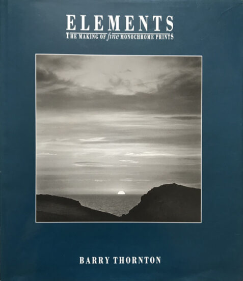 Elements: The Making of Fine Monochrome Prints By Barry Thornton