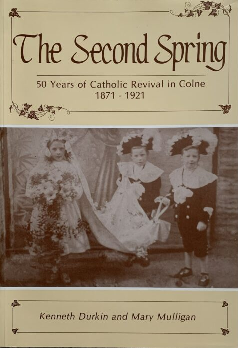 The Second Spring: 50 Years of Catholic Revival in Colne 1871-1921 By Kenneth Durkin and Mary Durkin Milligan